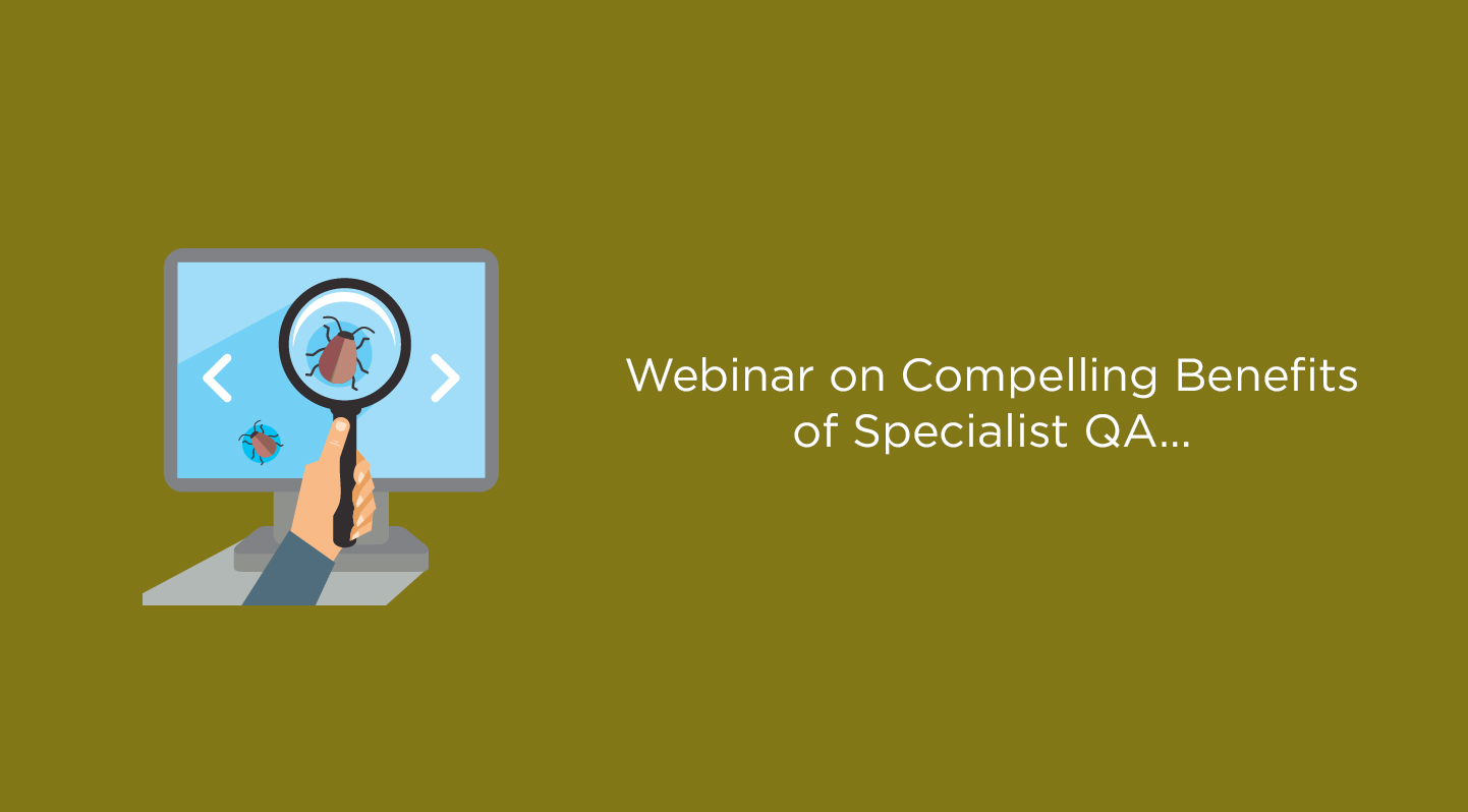 Webinar on Compelling Benefits of Specialist QA